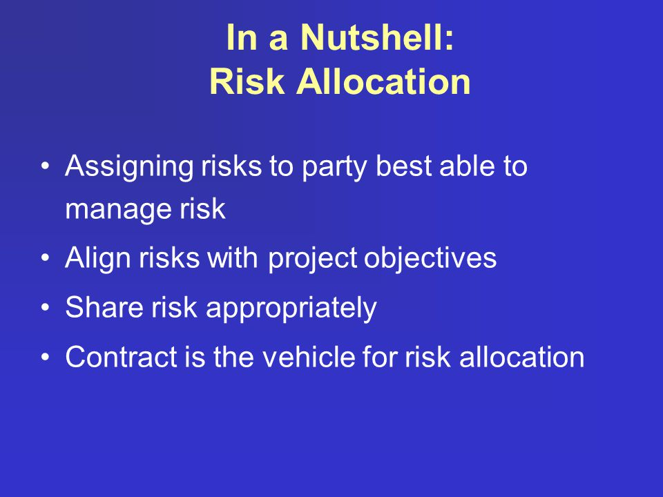 In a Nutshell: Risk Allocation Assigning risks to party best able to manage risk Align risks with project objectives Share risk appropriately Contract