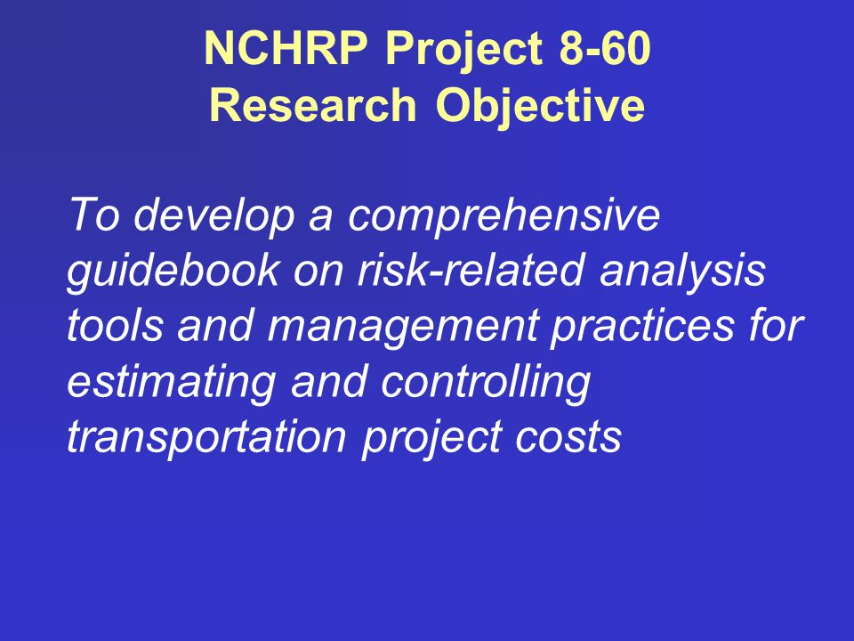 NCHRP Project 8-60 Research Objective To develop a comprehensive guidebook on risk-related analysis tools and management practices for estimating and