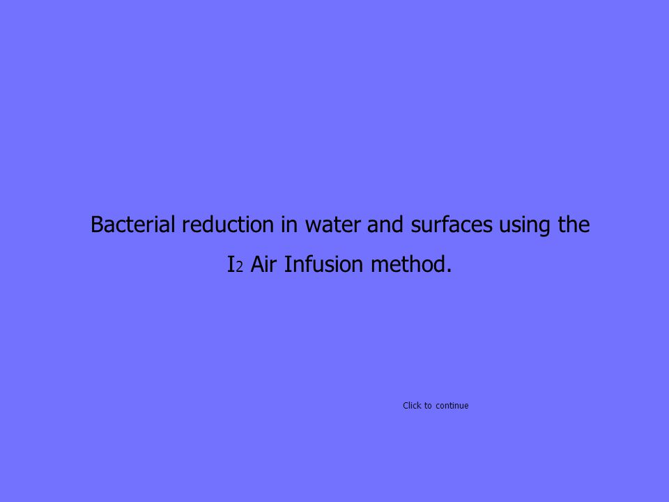 Bacterial reduction in water and surfaces using the I 2 Air Infusion method. Click to continue