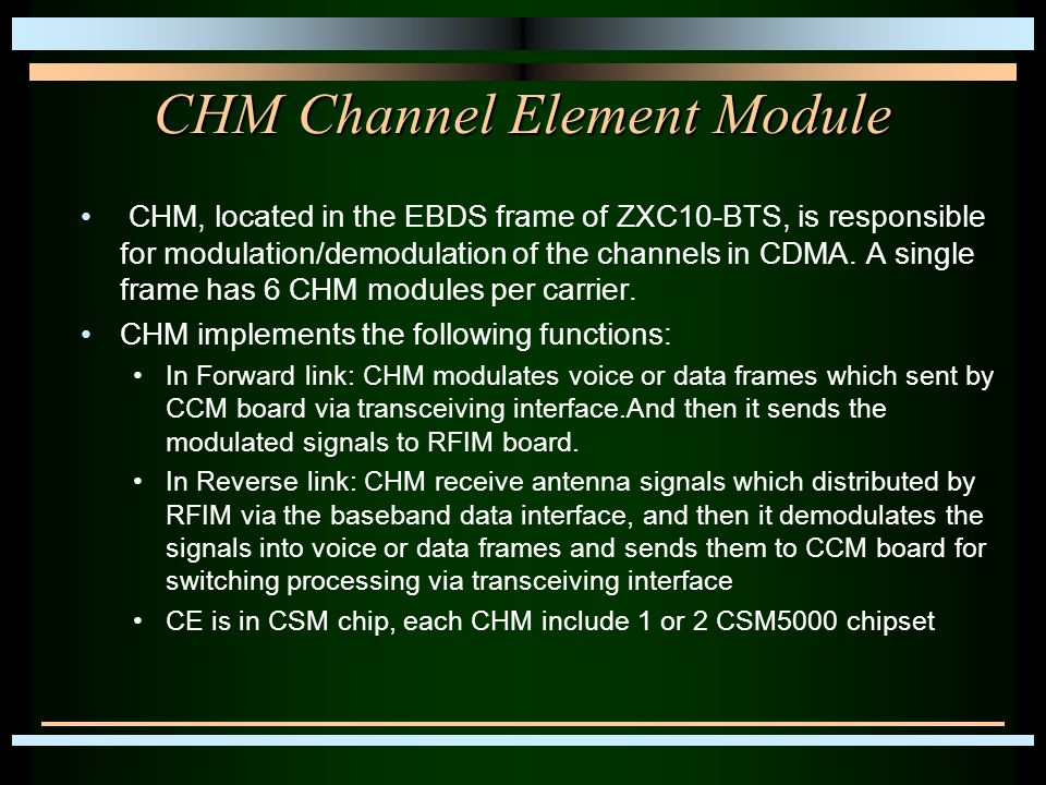 CHM Channel Element Module CHM, located in the EBDS frame of ZXC10-BTS, is responsible for modulation/demodulation of the channels in CDMA. A single f