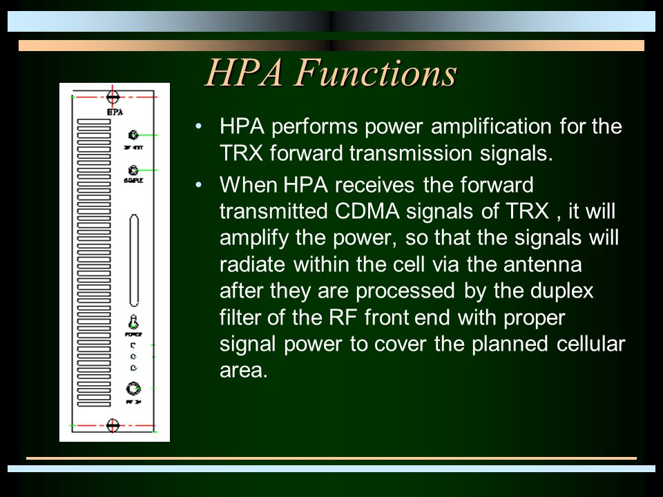 HPA Functions HPA performs power amplification for the TRX forward transmission signals. When HPA receives the forward transmitted CDMA signals of TRX
