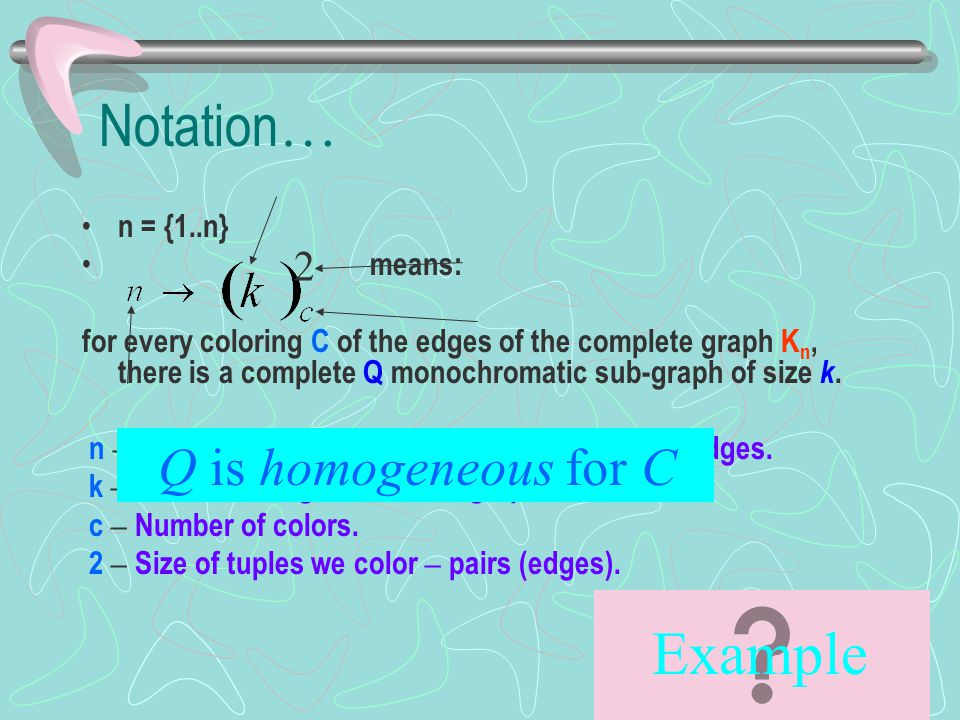 Example … Let us prove: means: for every coloring C of the edges of the complete graph K n, there is a complete Q monochromatic sub-graph of size k.