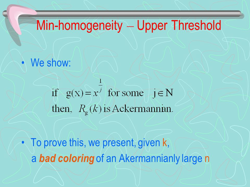 Min-homogeneity – Upper Threshold We show: To prove this, we present, given k, a bad coloring of an Akermannianly large n