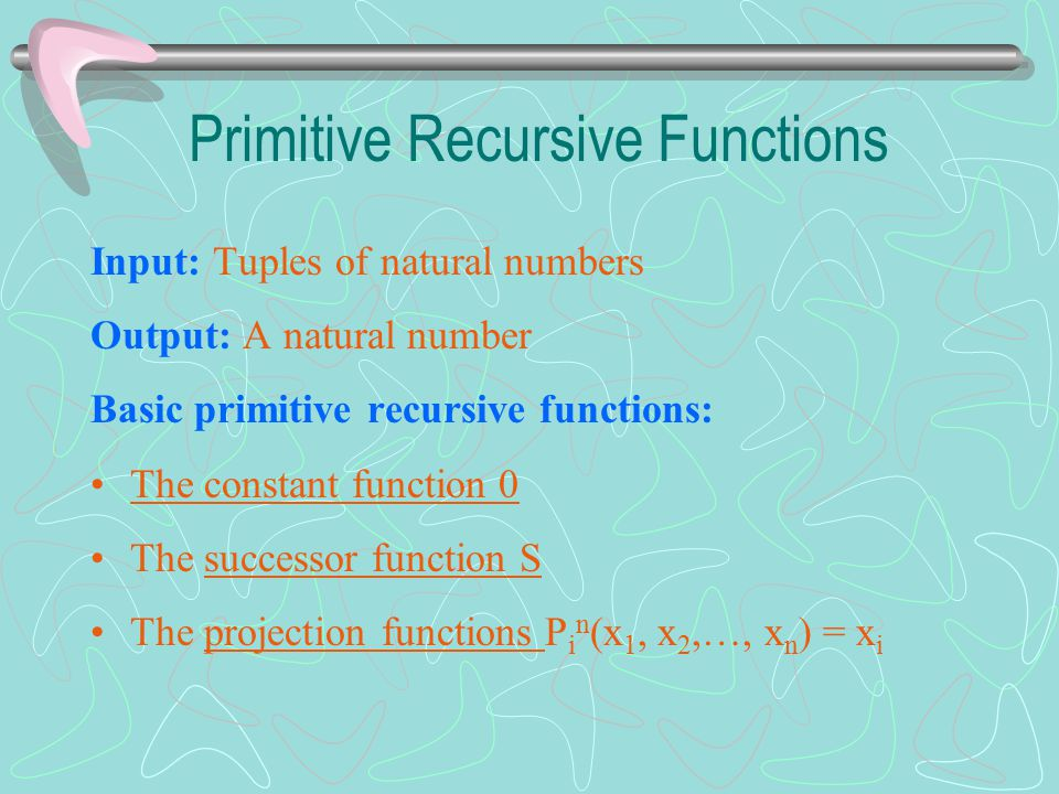 Input: Tuples of natural numbers Output: A natural number Basic primitive recursive functions: The constant function 0 The successor function S The projection functions P i n (x 1, x 2,…, x n ) = x i Primitive Recursive Functions
