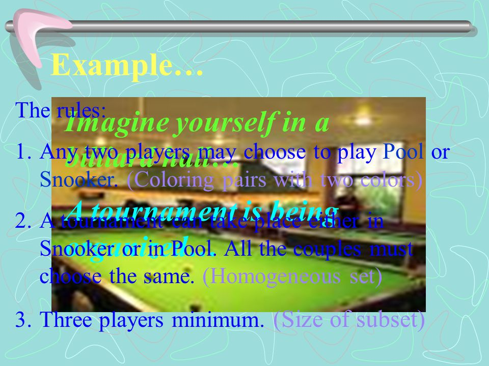 Example… Imagine yourself in a billiard hall… A tournament is being organized… The rules: 1.Any two players may choose to play Pool or Snooker.