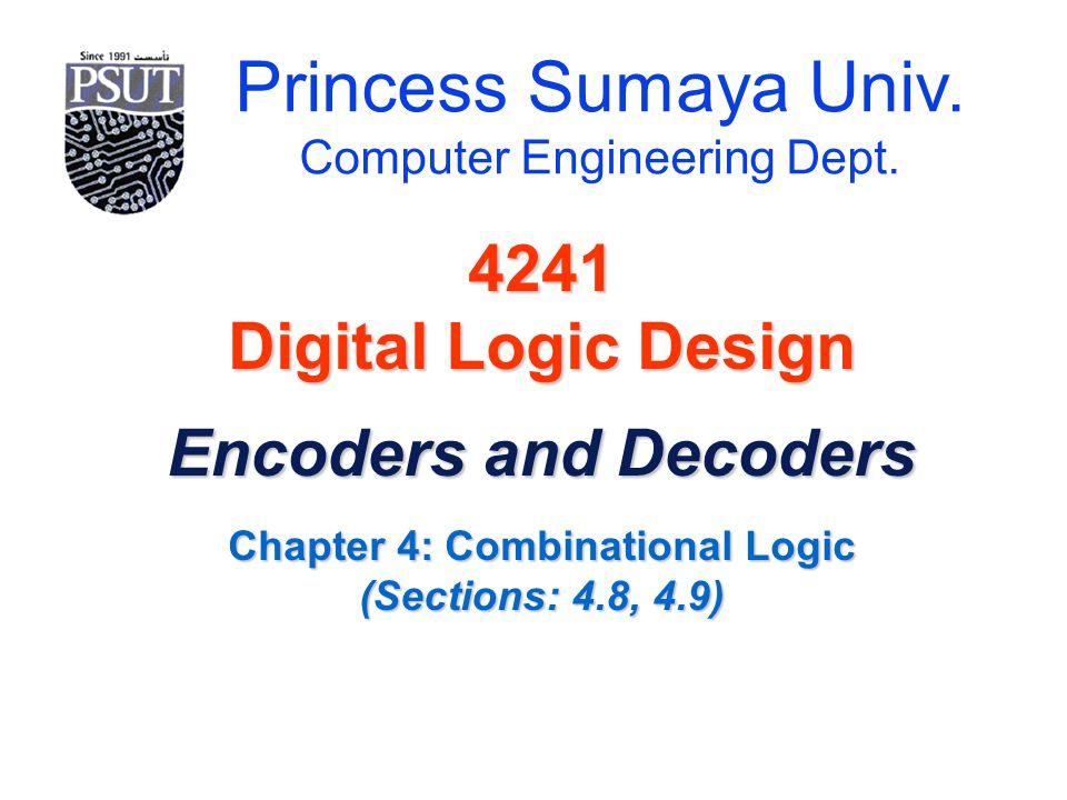 Princess Sumaya Univ. Computer Engineering Dept. 4241 Digital Logic Design Encoders and Decoders Chapter 4: Combinational Logic (Sections: 4.8, 4.9)