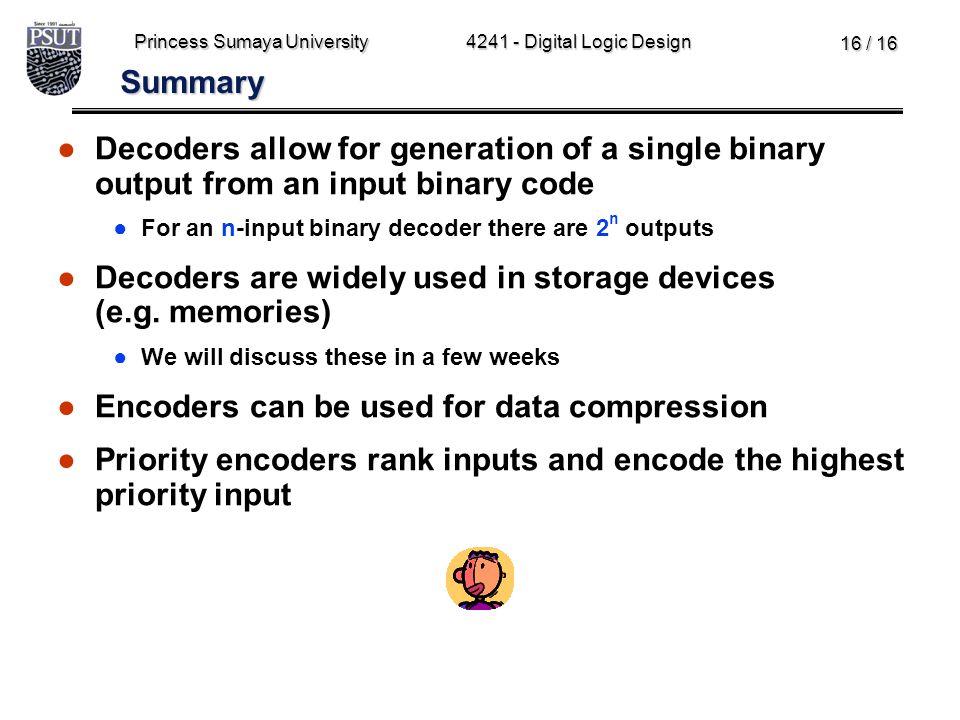 Princess Sumaya University4241 - Digital Logic Design 16 / 16 Summary ●Decoders allow for generation of a single binary output from an input binary co