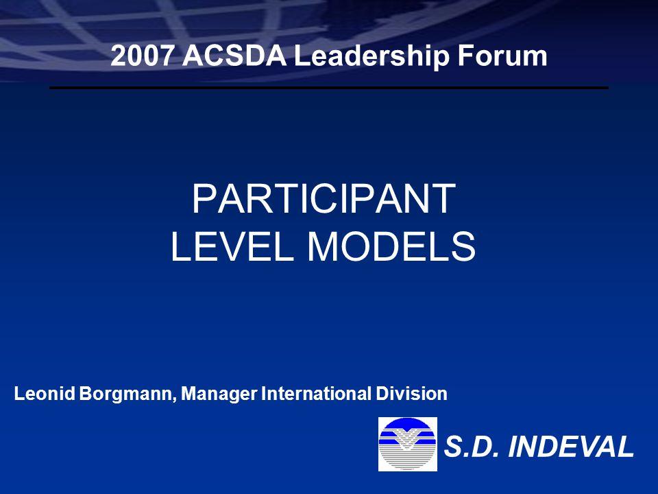 Leonid Borgmann Manager International Division Participant Level Models S.D. Indeval, S.A. de C.V. PARTICIPANT LEVEL MODELS 2007 ACSDA Leadership Foru