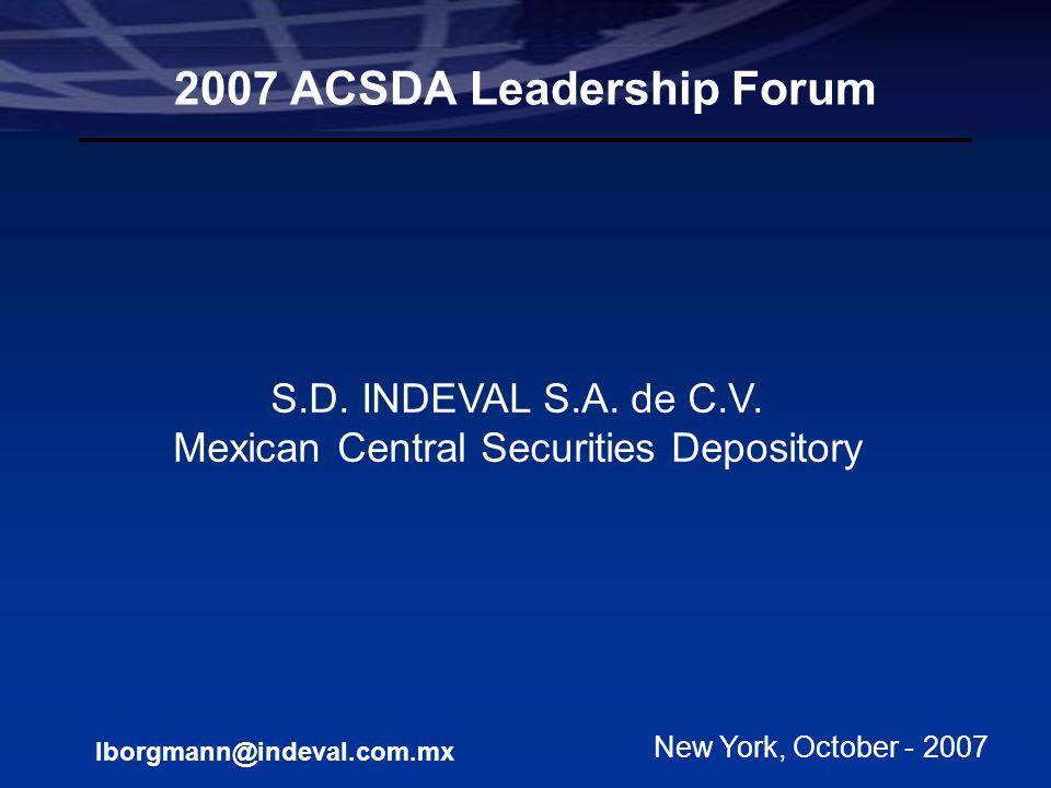 Leonid Borgmann Manager International Division Participant Level Models S.D. Indeval, S.A. de C.V. 2007 ACSDA Leadership Forum S.D. INDEVAL S.A. de C.