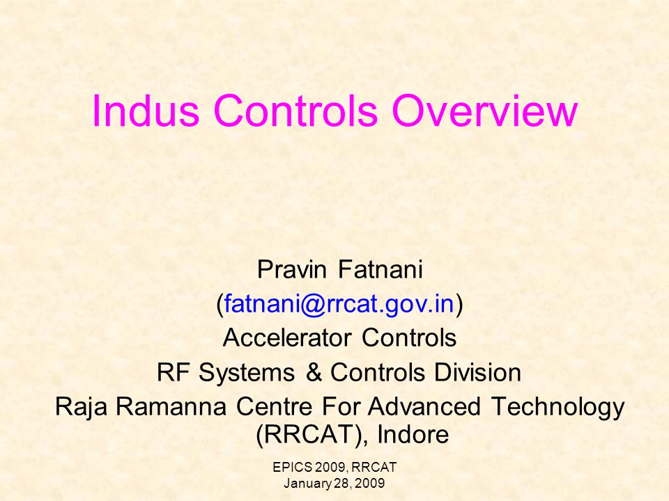 EPICS 2009, RRCAT January 28, 2009 Indus Controls Overview Pravin Fatnani (fatnani@rrcat.gov.in) Accelerator Controls RF Systems & Controls Division Raja Ramanna Centre For Advanced Technology (RRCAT), Indore