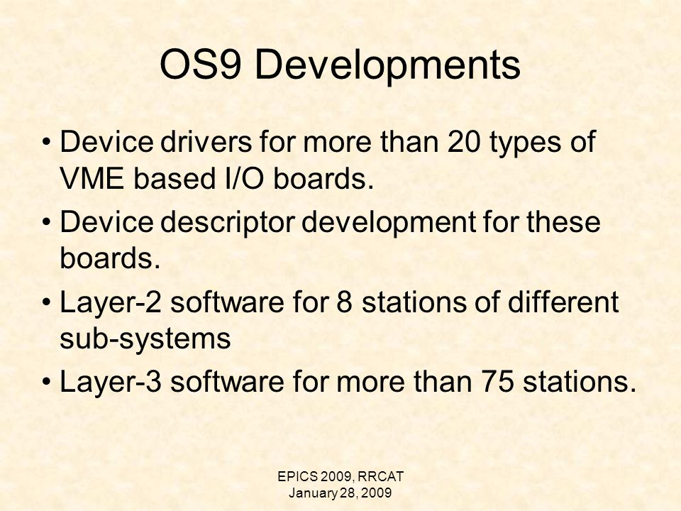 EPICS 2009, RRCAT January 28, 2009 OS9 Developments Device drivers for more than 20 types of VME based I/O boards.