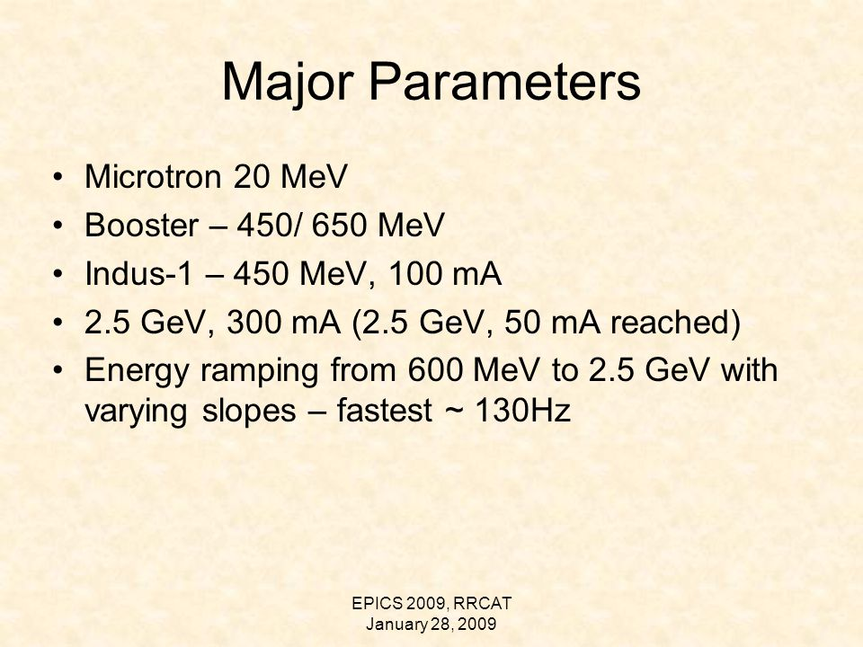 EPICS 2009, RRCAT January 28, 2009 Major Parameters Microtron 20 MeV Booster – 450/ 650 MeV Indus-1 – 450 MeV, 100 mA 2.5 GeV, 300 mA (2.5 GeV, 50 mA reached) Energy ramping from 600 MeV to 2.5 GeV with varying slopes – fastest ~ 130Hz
