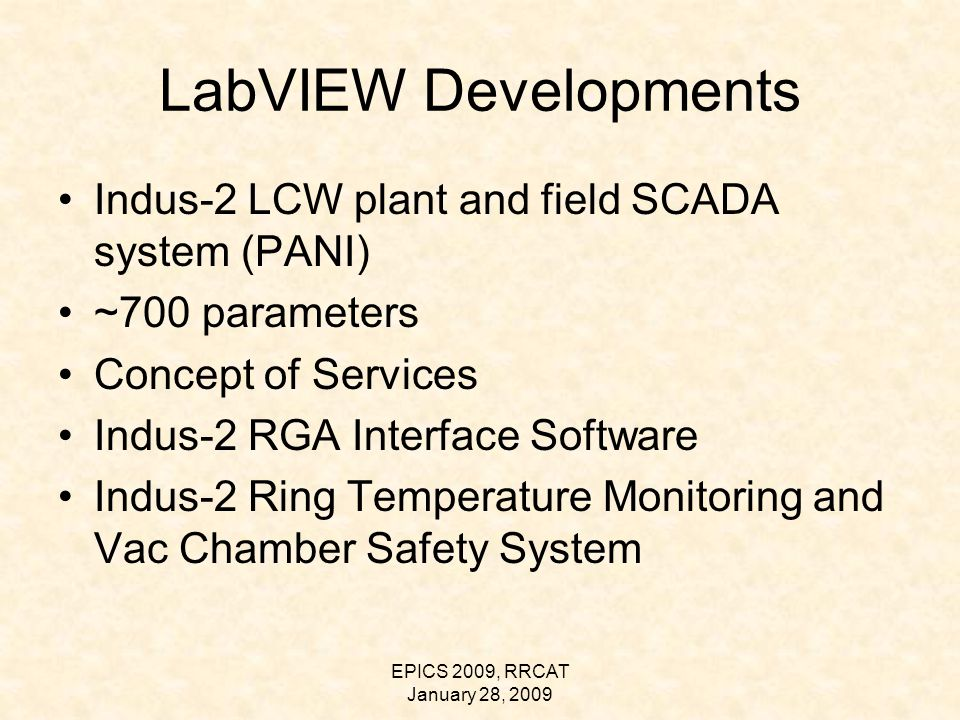 EPICS 2009, RRCAT January 28, 2009 LabVIEW Developments Indus-2 LCW plant and field SCADA system (PANI) ~700 parameters Concept of Services Indus-2 RGA Interface Software Indus-2 Ring Temperature Monitoring and Vac Chamber Safety System