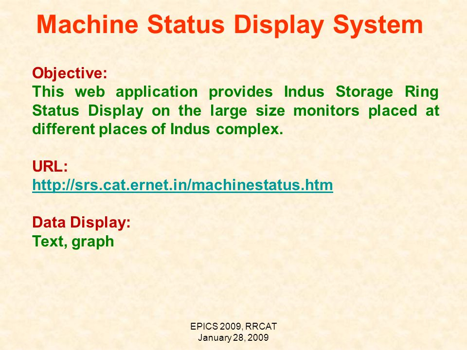 EPICS 2009, RRCAT January 28, 2009 Machine Status Display System Objective: This web application provides Indus Storage Ring Status Display on the large size monitors placed at different places of Indus complex.
