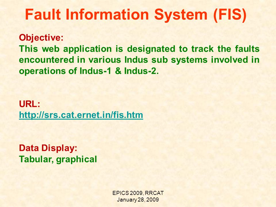 EPICS 2009, RRCAT January 28, 2009 Fault Information System (FIS) Objective: This web application is designated to track the faults encountered in various Indus sub systems involved in operations of Indus-1 & Indus-2.