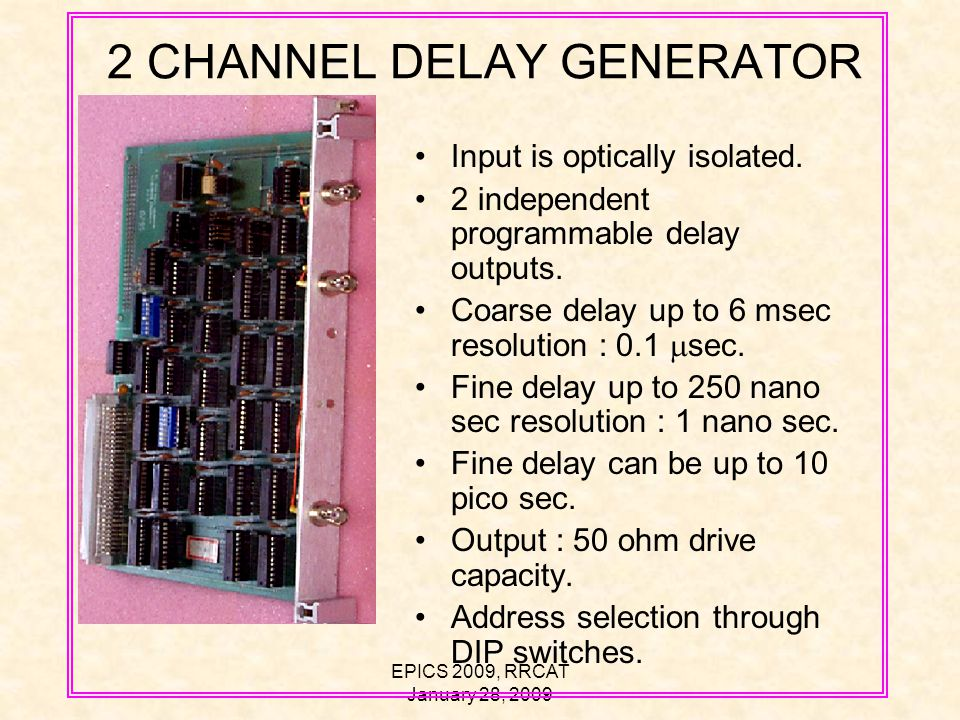 EPICS 2009, RRCAT January 28, 2009 2 CHANNEL DELAY GENERATOR Input is optically isolated.