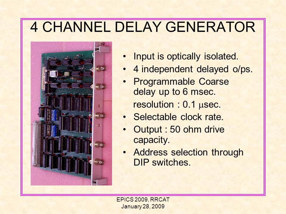 EPICS 2009, RRCAT January 28, 2009 4 CHANNEL DELAY GENERATOR Input is optically isolated.