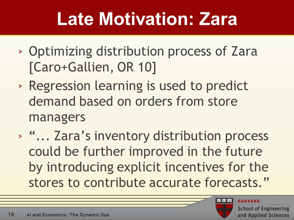 16 AI and Economics: The Dynamic Duo Late Motivation: Zara › Optimizing distribution process of Zara [Caro+Gallien, OR 10] › Regression learning is used to predict demand based on orders from store managers › ...