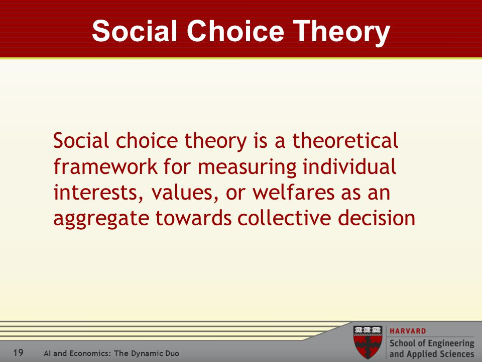 19 AI and Economics: The Dynamic Duo Social Choice Theory Social choice theory is a theoretical framework for measuring individual interests, values, or welfares as an aggregate towards collective decision