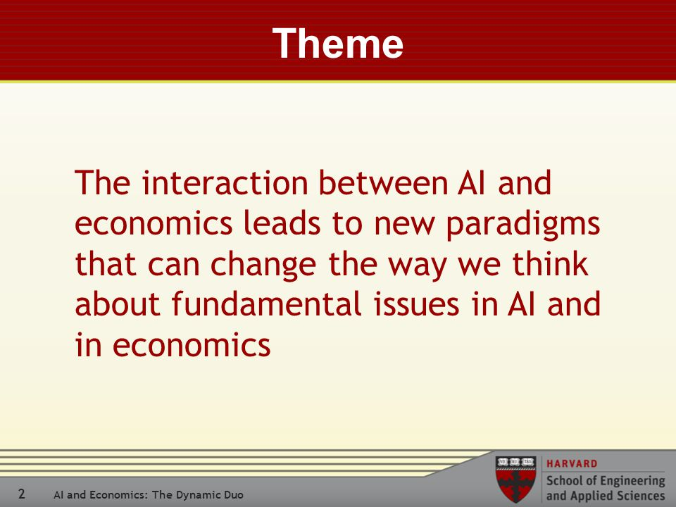 2 AI and Economics: The Dynamic Duo Theme The interaction between AI and economics leads to new paradigms that can change the way we think about fundamental issues in AI and in economics
