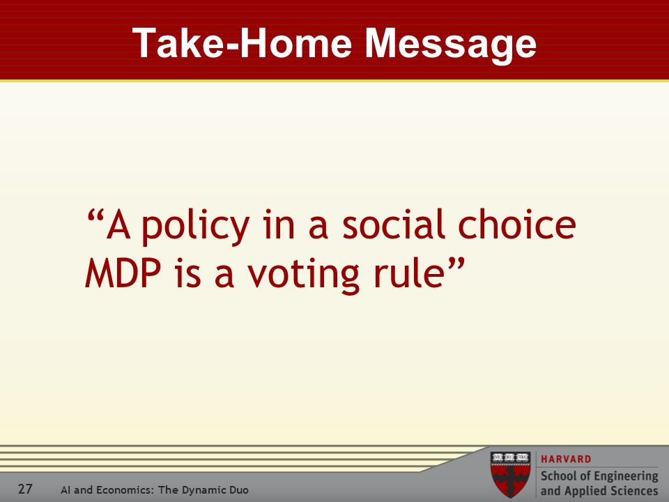 27 AI and Economics: The Dynamic Duo Take-Home Message A policy in a social choice MDP is a voting rule