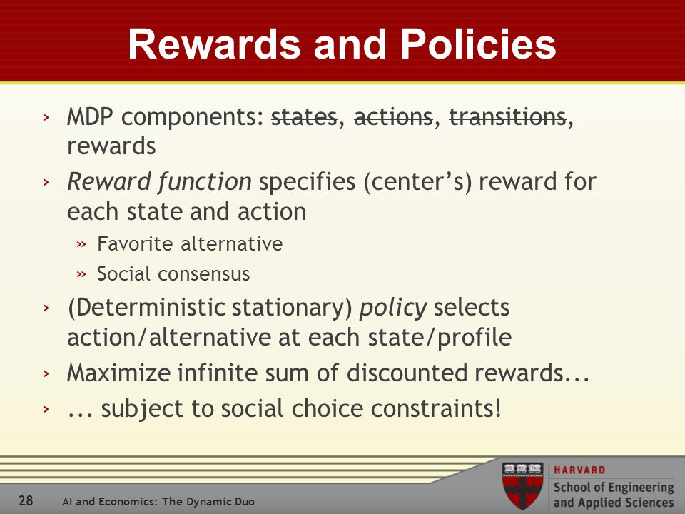 28 AI and Economics: The Dynamic Duo Rewards and Policies › MDP components: states, actions, transitions, rewards › Reward function specifies (center's) reward for each state and action » Favorite alternative » Social consensus › (Deterministic stationary) policy selects action/alternative at each state/profile › Maximize infinite sum of discounted rewards...