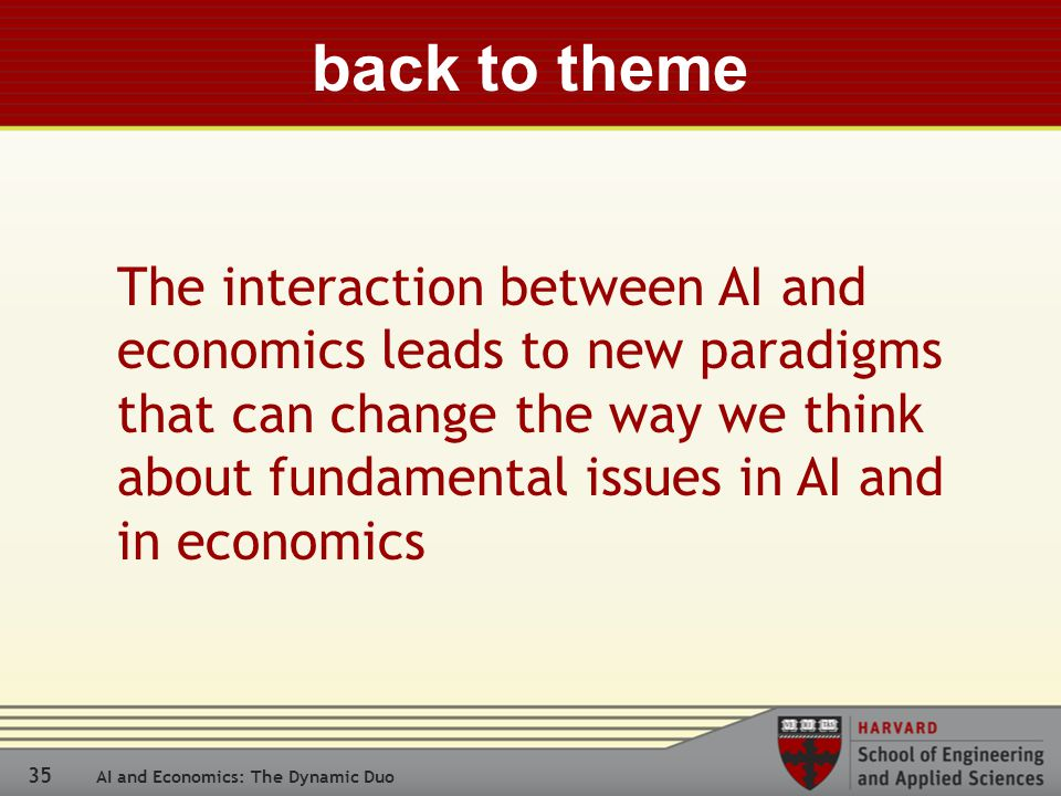 35 AI and Economics: The Dynamic Duo back to theme The interaction between AI and economics leads to new paradigms that can change the way we think about fundamental issues in AI and in economics