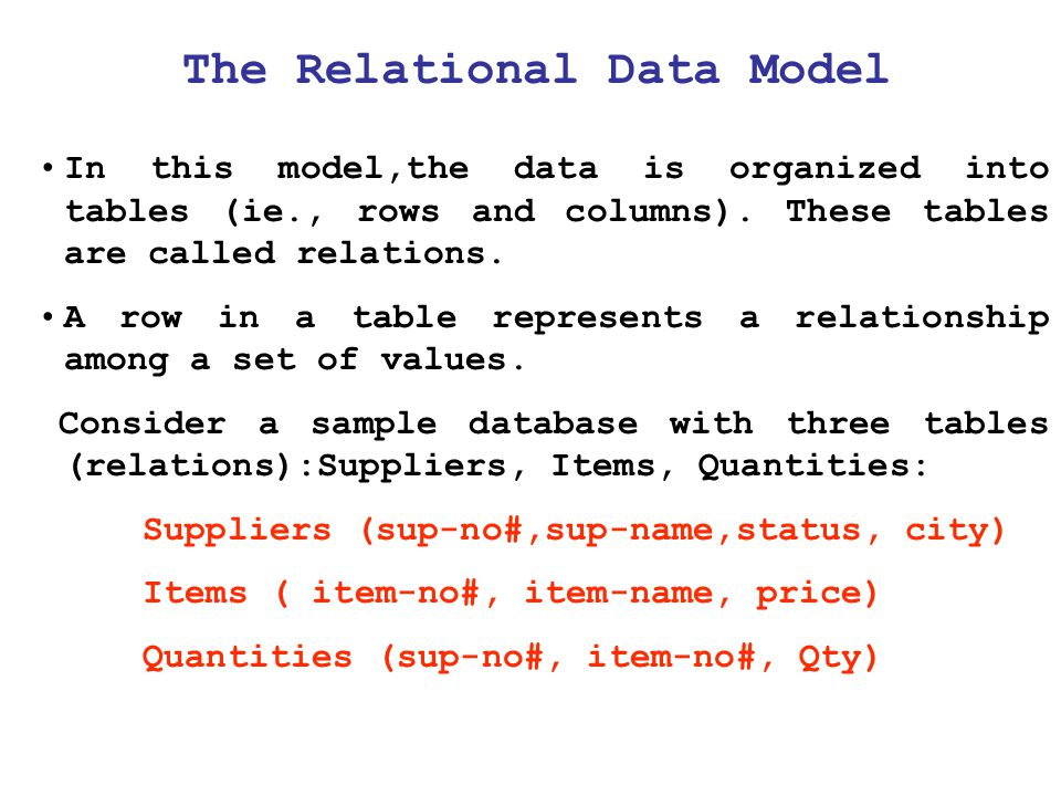 The Relational Data Model In this model,the data is organized into tables (ie., rows and columns). These tables are called relations. A row in a table