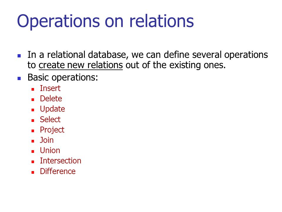 Operations on relations In a relational database, we can define several operations to create new relations out of the existing ones. Basic operations: