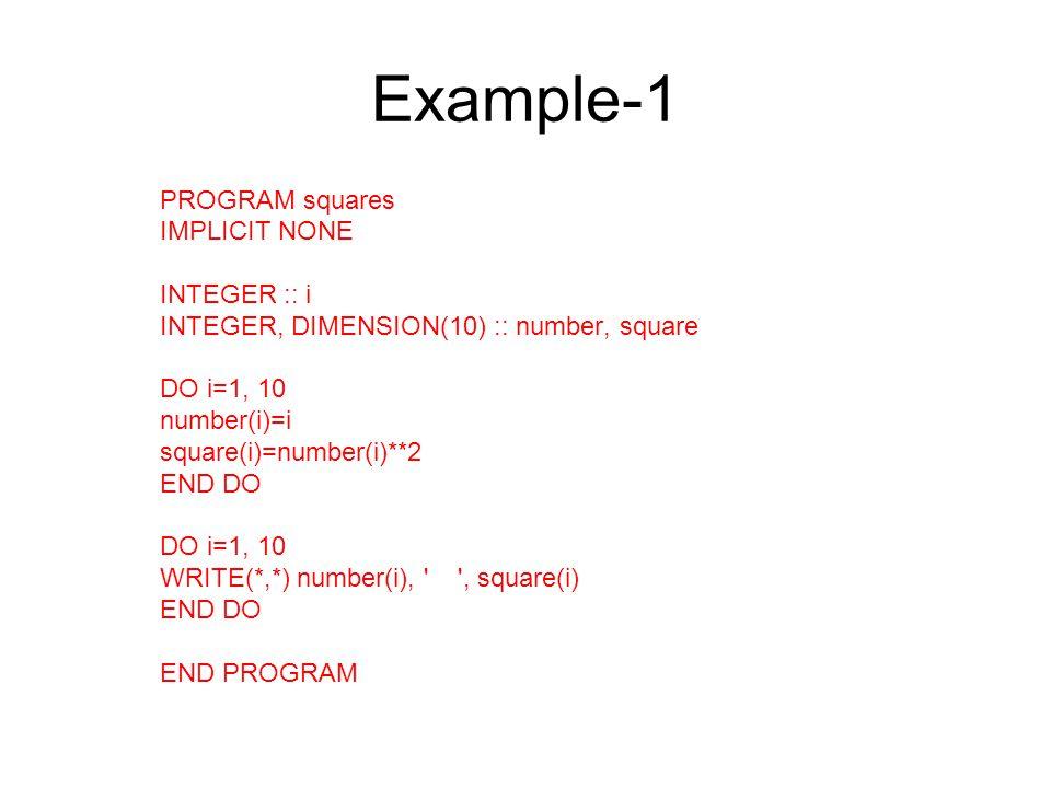 Example-1 PROGRAM squares IMPLICIT NONE INTEGER :: i INTEGER, DIMENSION(10) :: number, square DO i=1, 10 number(i)=i square(i)=number(i)**2 END DO DO