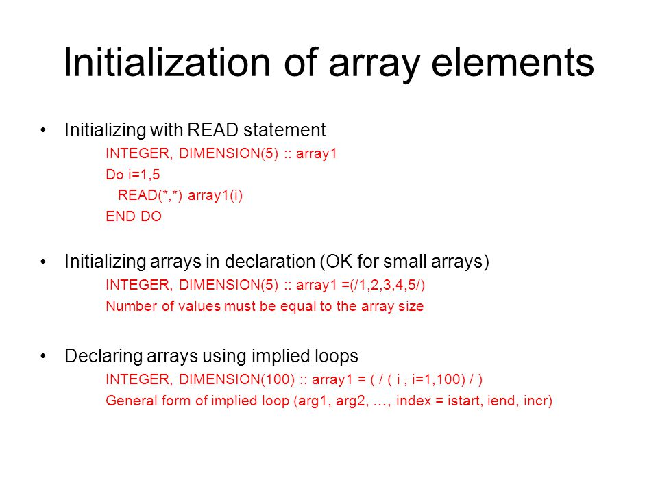 Initializing with READ statement INTEGER, DIMENSION(5) :: array1 Do i=1,5 READ(*,*) array1(i) END DO Initializing arrays in declaration (OK for small