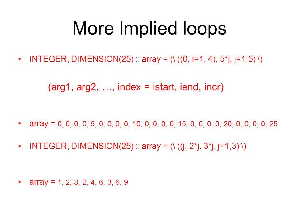 More Implied loops INTEGER, DIMENSION(25) :: array = (\ ((0, i=1, 4), 5*j, j=1,5) \) (arg1, arg2, …, index = istart, iend, incr) array = 0, 0, 0, 0, 5