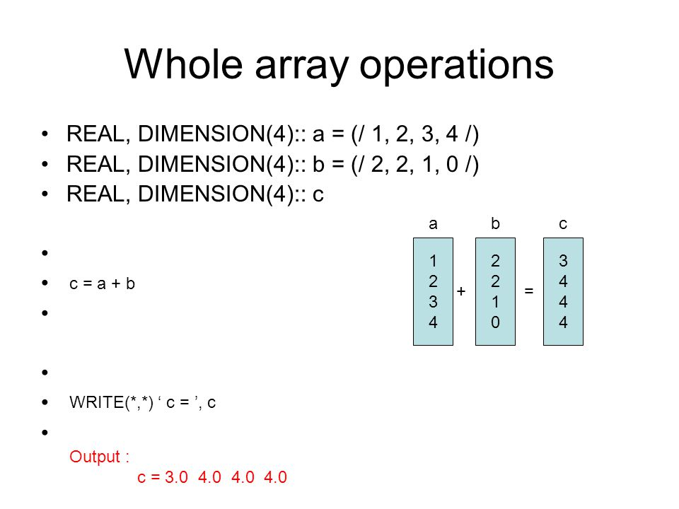 Whole array operations REAL, DIMENSION(4):: a = (/ 1, 2, 3, 4 /) REAL, DIMENSION(4):: b = (/ 2, 2, 1, 0 /) REAL, DIMENSION(4):: c DO i = 1, 4 c(i) = a