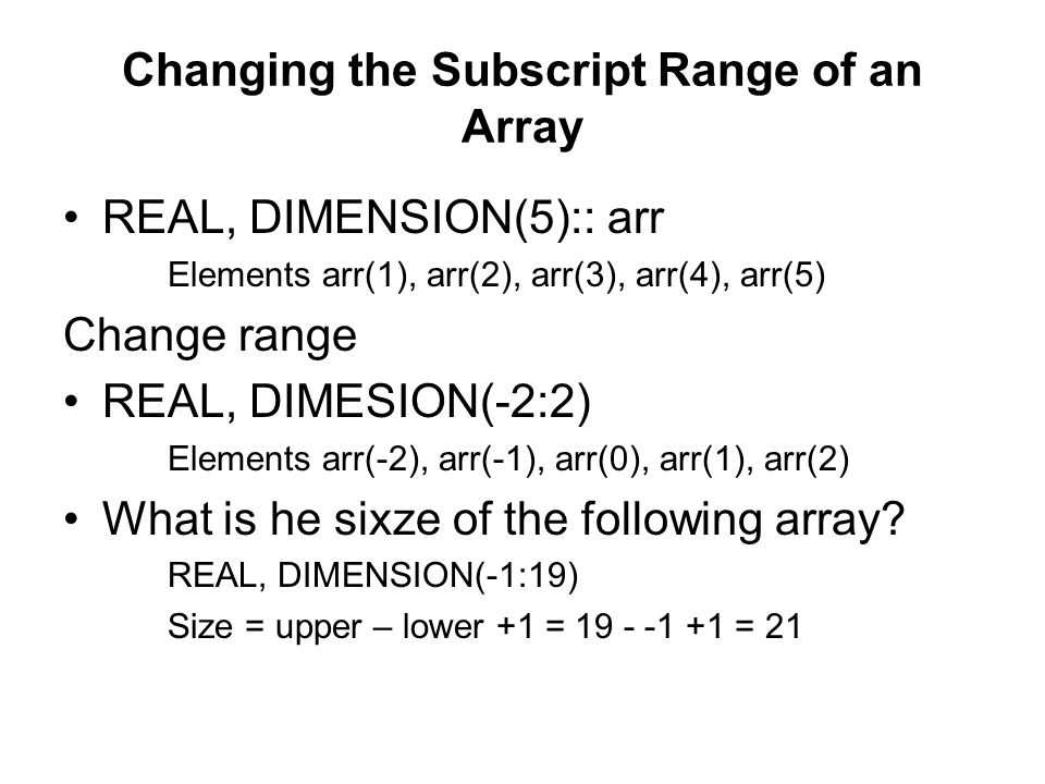 Changing the Subscript Range of an Array REAL, DIMENSION(5):: arr Elements arr(1), arr(2), arr(3), arr(4), arr(5) Change range REAL, DIMESION(-2:2) El