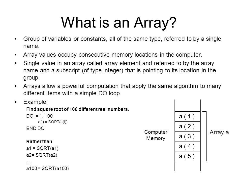 What is an Array? Group of variables or constants, all of the same type, referred to by a single name. Array values occupy consecutive memory location