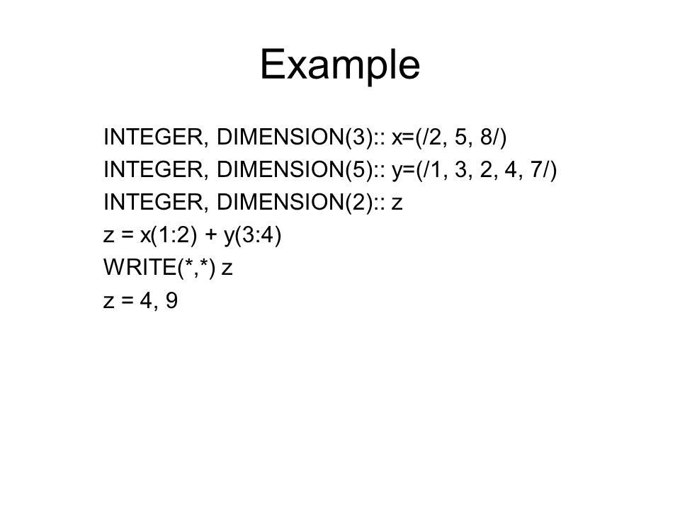 Example INTEGER, DIMENSION(3):: x=(/2, 5, 8/) INTEGER, DIMENSION(5):: y=(/1, 3, 2, 4, 7/) INTEGER, DIMENSION(2):: z z = x(1:2) + y(3:4) WRITE(*,*) z z