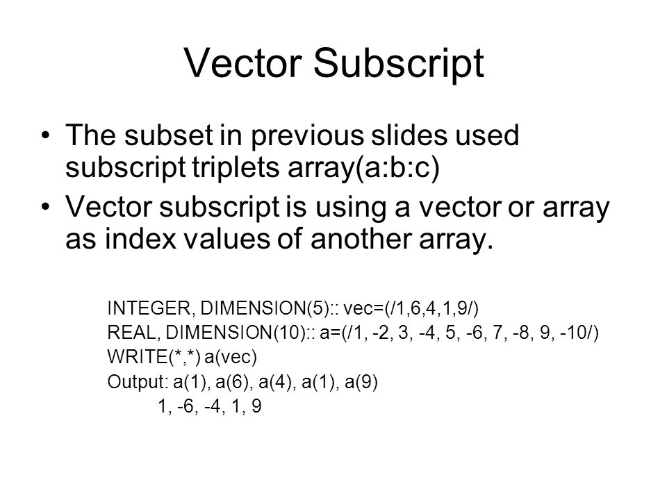 Vector Subscript The subset in previous slides used subscript triplets array(a:b:c) Vector subscript is using a vector or array as index values of ano