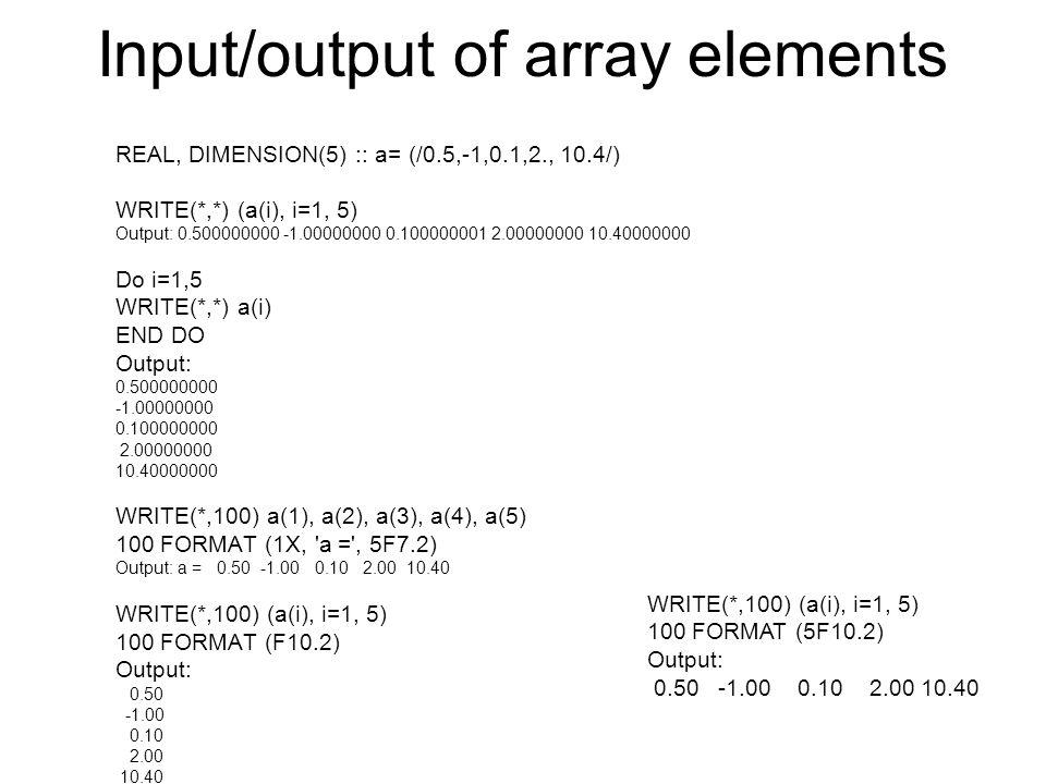 Input/output of array elements REAL, DIMENSION(5) :: a= (/0.5,-1,0.1,2., 10.4/) WRITE(*,*) (a(i), i=1, 5) Output: 0.500000000 -1.00000000 0.100000001
