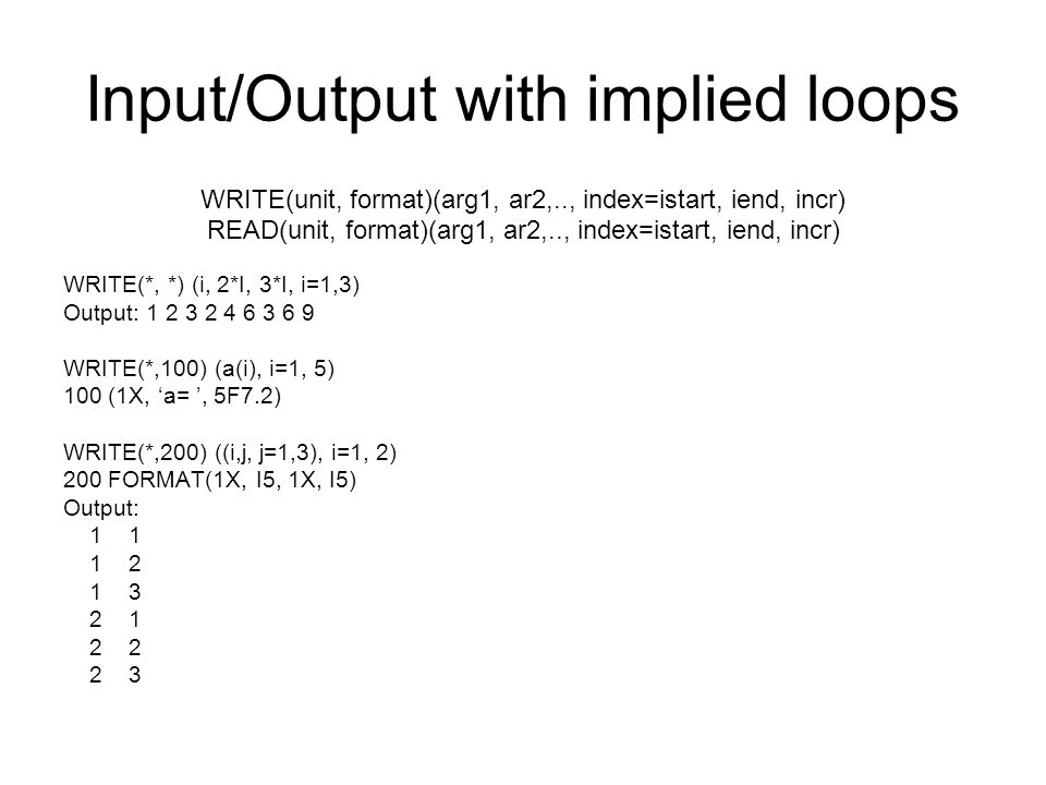 Input/Output with implied loops WRITE(unit, format)(arg1, ar2,.., index=istart, iend, incr) READ(unit, format)(arg1, ar2,.., index=istart, iend, incr)