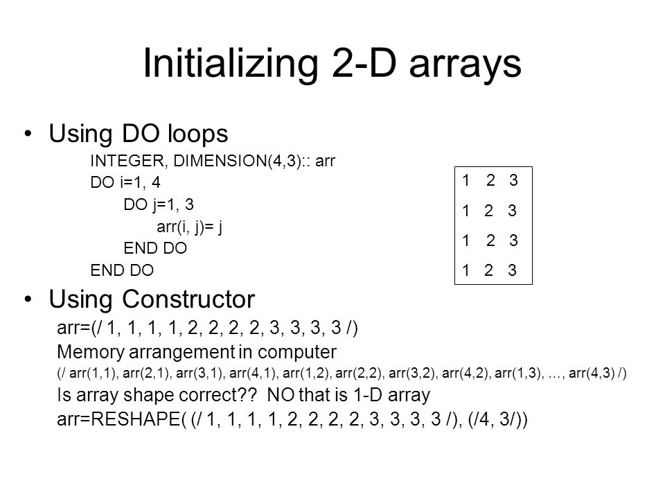 Initializing 2-D arrays Using DO loops INTEGER, DIMENSION(4,3):: arr DO i=1, 4 DO j=1, 3 arr(i, j)= j END DO Using Constructor arr=(/ 1, 1, 1, 1, 2, 2