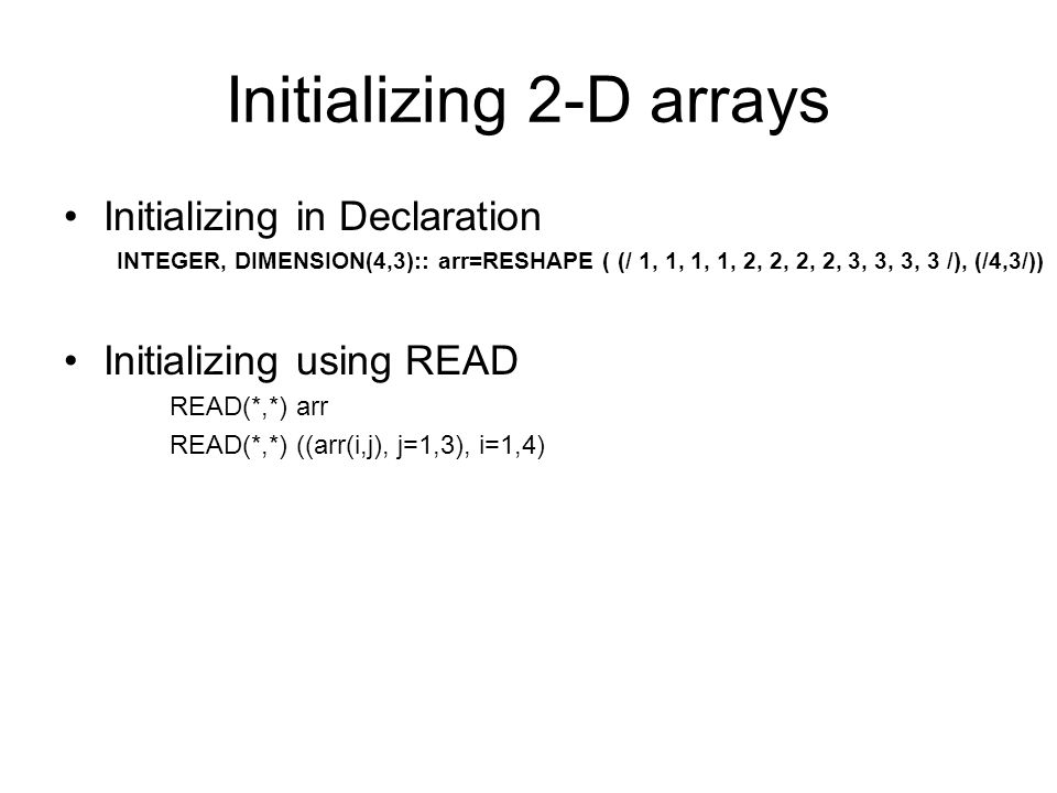 Initializing in Declaration INTEGER, DIMENSION(4,3):: arr=RESHAPE ( (/ 1, 1, 1, 1, 2, 2, 2, 2, 3, 3, 3, 3 /), (/4,3/)) Initializing using READ READ(*,