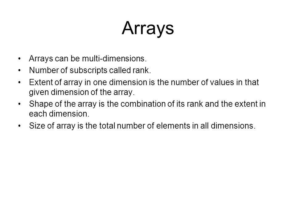 Arrays Arrays can be multi-dimensions. Number of subscripts called rank. Extent of array in one dimension is the number of values in that given dimens