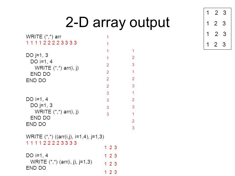 2-D array output WRITE (*,*) arr 1 1 1 1 2 2 2 2 3 3 3 3 DO j=1, 3 DO i=1, 4 WRITE (*,*) arr(i, j) END DO DO i=1, 4 DO j=1, 3 WRITE (*,*) arr(i, j) EN