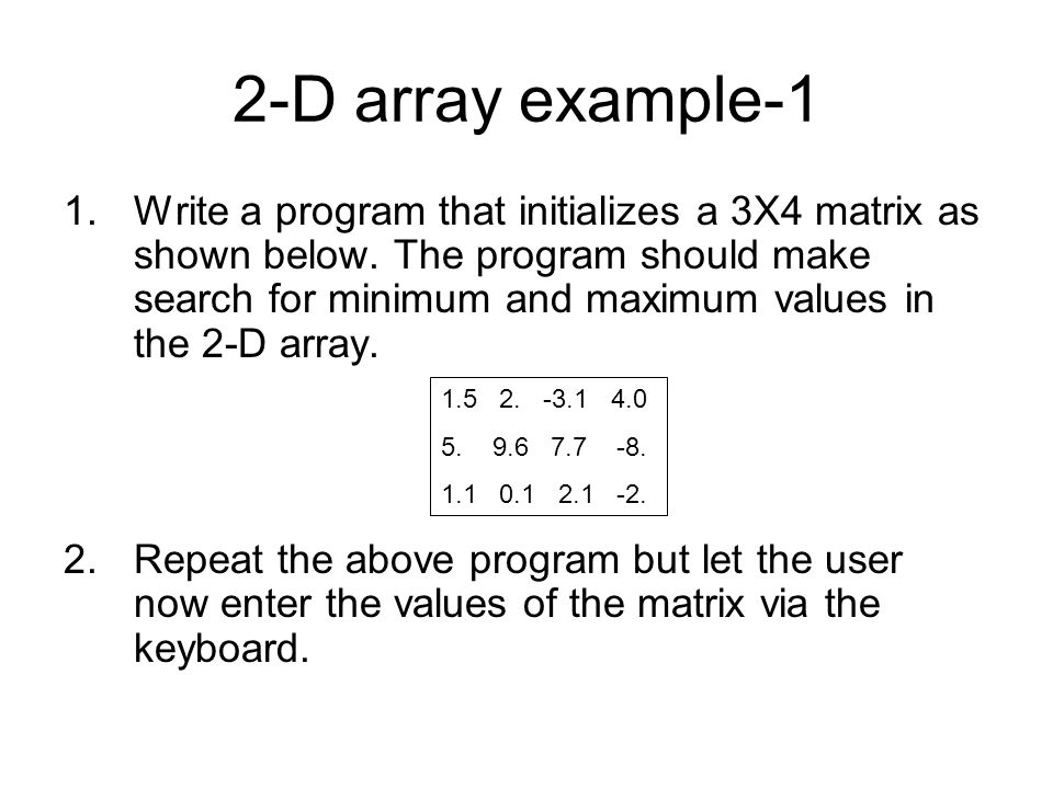 2-D array example-1 1.Write a program that initializes a 3X4 matrix as shown below. The program should make search for minimum and maximum values in t