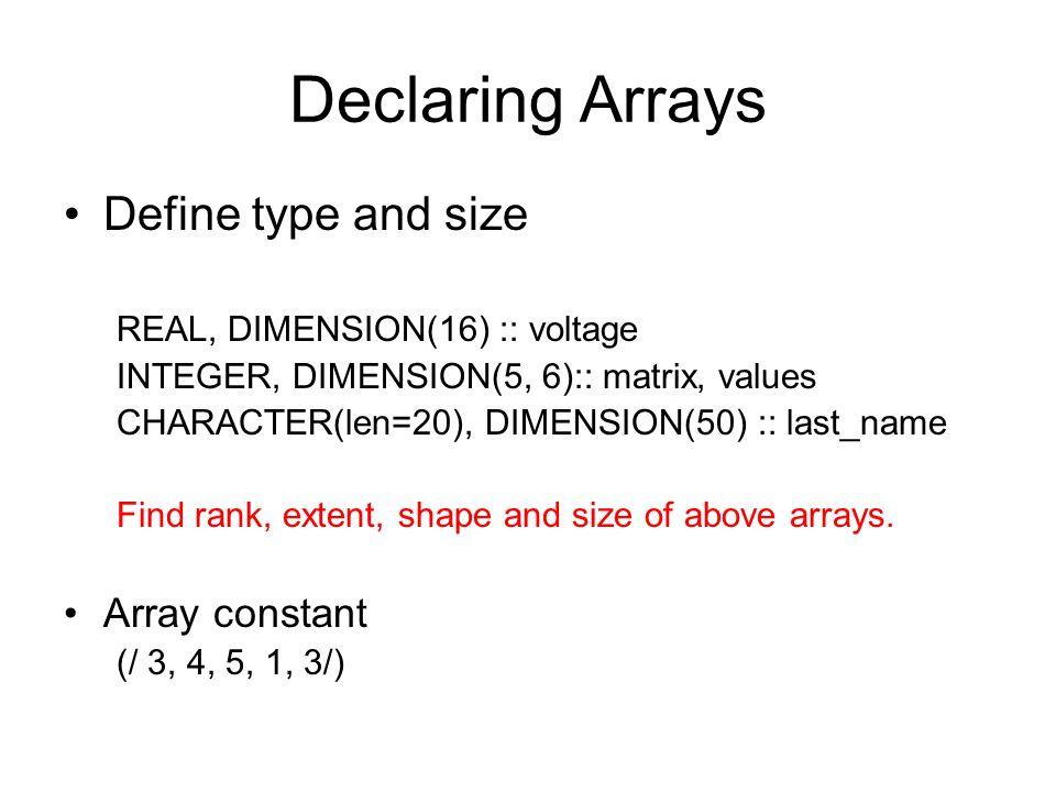 Declaring Arrays Define type and size REAL, DIMENSION(16) :: voltage INTEGER, DIMENSION(5, 6):: matrix, values CHARACTER(len=20), DIMENSION(50) :: las