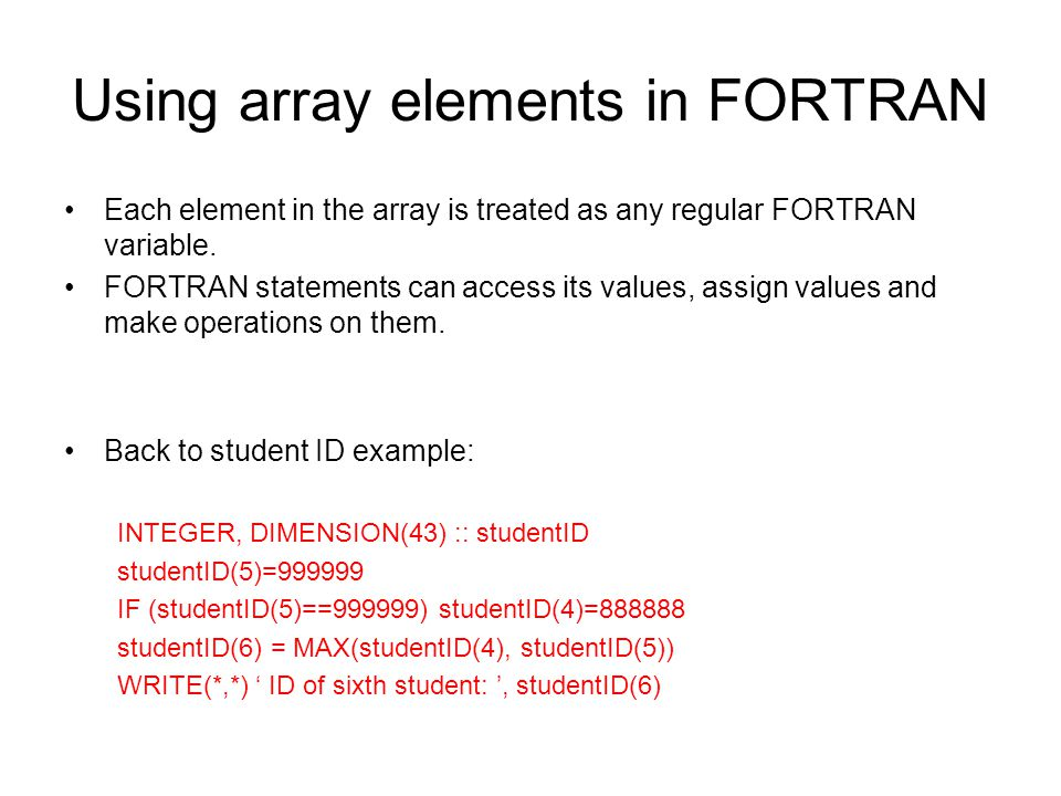 Using array elements in FORTRAN Each element in the array is treated as any regular FORTRAN variable. FORTRAN statements can access its values, assign