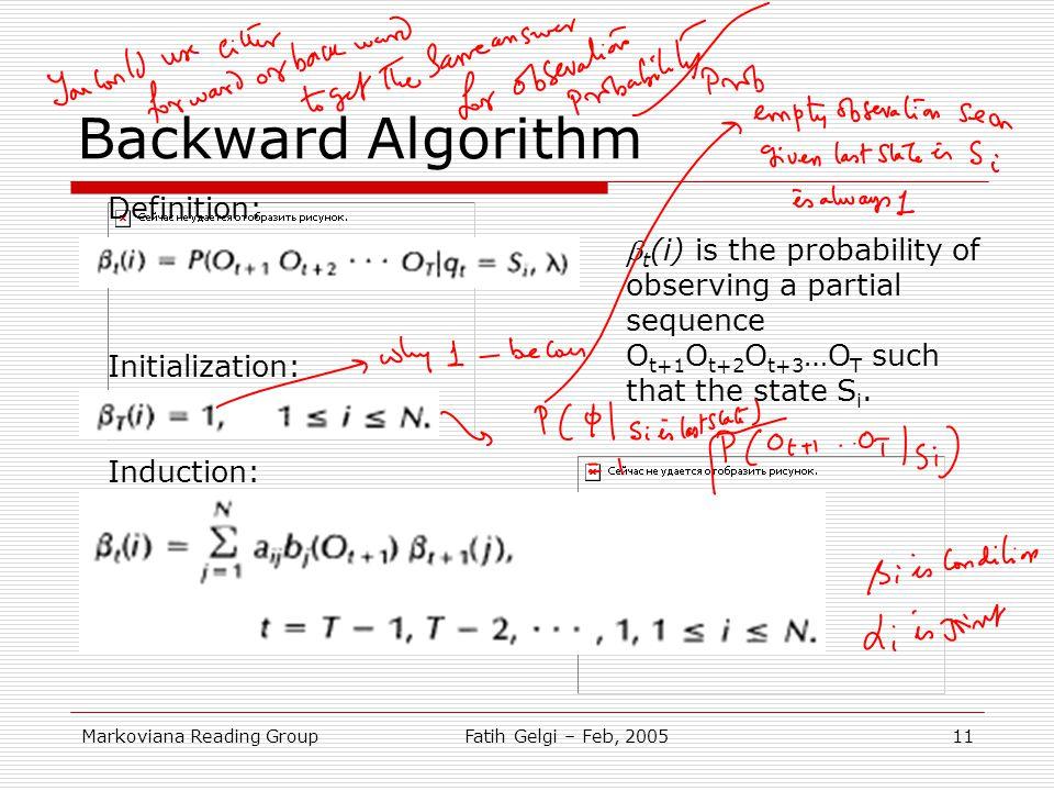 Markoviana Reading GroupFatih Gelgi – Feb, 200511 Backward Algorithm Definition: Initialization: Induction:  t (i) is the probability of observing a