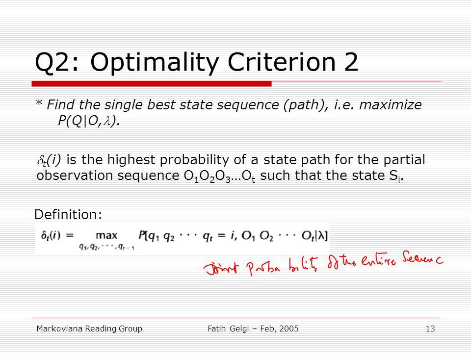 Markoviana Reading GroupFatih Gelgi – Feb, 200513 Q2: Optimality Criterion 2 * Find the single best state sequence (path), i.e. maximize P(Q|O,). Defi