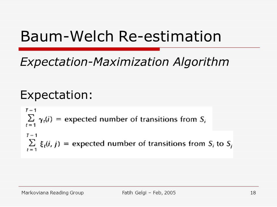 Markoviana Reading GroupFatih Gelgi – Feb, 200518 Baum-Welch Re-estimation Expectation-Maximization Algorithm Expectation: