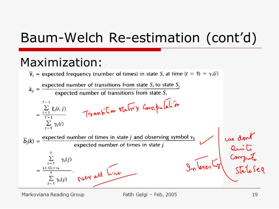 Markoviana Reading GroupFatih Gelgi – Feb, 200519 Baum-Welch Re-estimation (cont'd) Maximization: